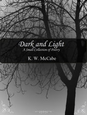 Dark and Light - A Small Collection of Poetry ebook by K.W. McCabe