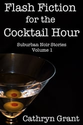 Flash Fiction for the Cocktail Hour - Volume 1 - Eleven Suburban Noir Stories ebook by Cathryn Grant