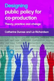 Designing public policy for co-production - Theory, practice and change ebook by Catherine Durose,Liz Richardson