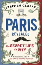 Paris Revealed - The Secret Life of a City ekitaplar by Stephen Clarke