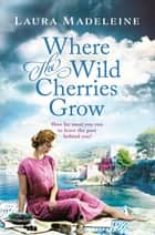 Where the Wild Cherries Grow - A Novel of the South of France ebook by Laura Madeleine