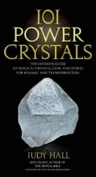 101 Power Crystals: The Ultimate Guide to Magical Crystals, Gems, and Stones for Healing and Transformation ebook by Judy Hall