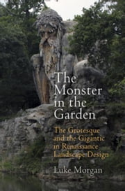 The Monster in the Garden: The Grotesque and the Gigantic in Renaissance Landscape Design ebook by Morgan, Luke
