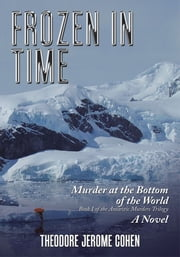 Frozen in Time - Murder at the Bottom of the World ebook by Theodore Jerome Cohen