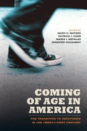 Coming of Age in America - The Transition to Adulthood in the Twenty-First Century ebook by Mary C. Waters,Patrick Joseph Carr,Maria Kefalas,Jennifer Ann Holdaway