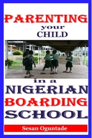 Parenting Your Child in a Nigerian Boarding School ebook by Sesan Oguntade