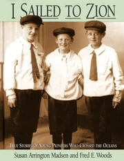 I Sailed to Zion - True Stories of Young Pioneers Who Crossed the Ocean ebook by Madsen,Susan Arrington,Woods,Fred E.