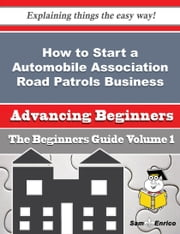 How to Start a Automobile Association Road Patrols Business (Beginners Guide) - How to Start a Automobile Association Road Patrols Business (Beginners Guide) ebook by Wilmer Thrash