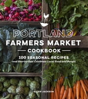 Portland Farmers Market Cookbook - 100 Seasonal Recipes and Stories that Celebrate Local Food and People ebook by Ellen Jackson