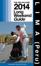 LIMA (Peru) - The Delaplaine 2014 Long Weekend Guide ebook by Andrew Delaplaine