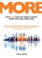 MORE: How You Can Get More Clients, More Fees and More Time: For All Professional Service Providers: Accountants, Solicitors, Coaches, Consultants and Service Contractors ebook by paul Davis