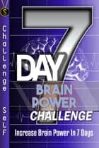 7-Day Brain Power Challenge: Increase Brain Power In 7 Days ebook by