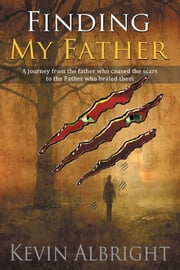 Finding My Father - A journey from the father who caused the scars to the Father who healed them ebook by Kevin Albright