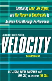 Velocity - Combining Lean, Six Sigma and the Theory of Constraints to Achieve Breakthrough Performance - A Business Novel ebook by Dee Jacob,Suzan Bergland,Jeff Cox