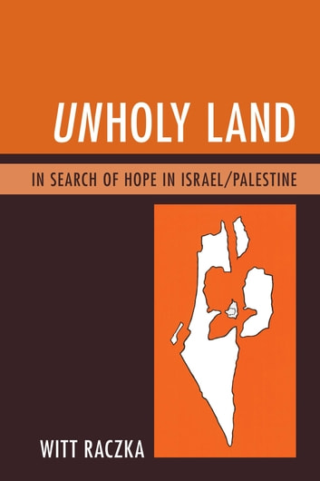 Unholy Land - In Search of Hope in Israel/Palestine ebook by Witt Raczka
