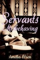 Servants Misbehaving ebook by Amelia Wren