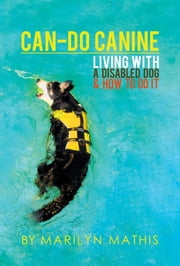 Can-Do Canine - Living With A Disabled Dog And How To Do It! ebook by Marilyn Mathis