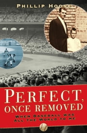 Perfect, Once Removed - When Baseball Was All the World to Me ebook by Phillip Hoose