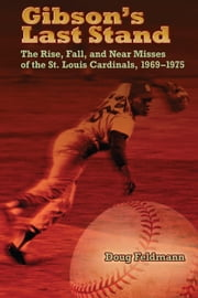 Gibson's Last Stand - The Rise, Fall, and Near Misses of the St. Louis Cardinals, 1969-1975 ebook by Doug Feldmann