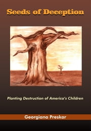 Seeds of Deception - Planting Destruction of America's Children ebook by Georgiana Preskar