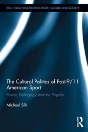 The Cultural Politics of Post-9/11 American Sport - Power, Pedagogy and the Popular ebook by Michael Silk