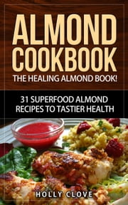 Almond Cookbook: The Healing Almond Book! 31 Superfood Almond Recipes to Tastier Health for Breakfast, Lunch, Dinner & Dessert - Almond Flour Recipes, Almond Butter, Almonds Cookbook, Raw Almonds, Sliced Almonds, Roasted Almonds ebook by Holly Clove