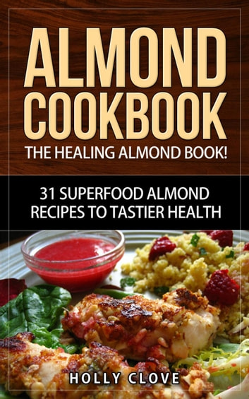 Almond cookbook the healing almond book 31 superfood almond almond cookbook the healing almond book 31 superfood almond recipes to tastier health for forumfinder Image collections
