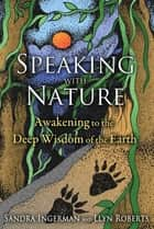 Speaking with Nature - Awakening to the Deep Wisdom of the Earth ebook by Sandra Ingerman, Llyn Roberts