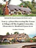 British Weekend Jaunts: Tour 5 - 4 Days Discovering The Towns & Villages Of The English Cotswolds, Gloucester & Stratford-Upon-Avon ebook by Caroline  Y Preston