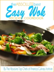 The Absolute Best Easy Wok Recipes Cookbook ebook by The Absolute Top Chefs of America Culinary Institute