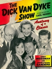 The Dick Van Dyke Show - Anatomy Of A Classic ebook by Ginny Weissman
