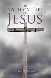 The Mythical Life of Jesus ebook by Reverend Larry Marshall