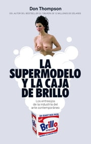 La supermodelo y la caja de Brillo - Los entresijos de la industria del arte contemporáneo ebook by Don Thompson,María Morés