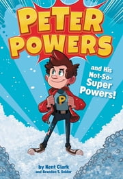 Peter Powers and His Not-So-Super Powers! ebook by Kent Clark, Dave Bardin, Brandon T. Snider