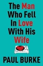 The Man Who Fell In Love With His Wife ebook by Paul Burke