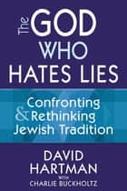 The God Who Hates Lies - Confronting & Rethinking Jewish Tradition ebook by Charlie Buckholtz, David Hartman