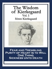 The Wisdom of Kierkegaard Vol. I - Fear and Trembling Purity of Heart Is to Will One Thing Sickness Unto Death ebook by Sören Kierkegaard