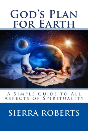 God's Plan for Earth: A Simple Guide to All Aspects of Spirituality ebook by Sierra Roberts