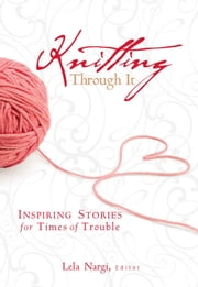 Knitting Through It - Inspiring Stories for Times of Trouble ebook by Lela Nargi