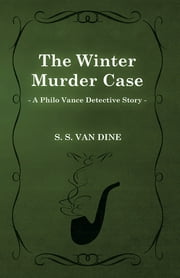 The Winter Murder Case (A Philo Vance Detective Story) ebook by S. S. Van Dine