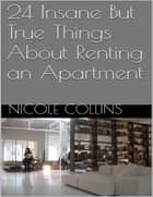 24 Insane But True Things About Renting an Apartment ebook by Nicole Collins