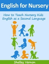 English for Nursery: How to Teach Nursery Kids English as a Second Language ebook by Shelley Vernon