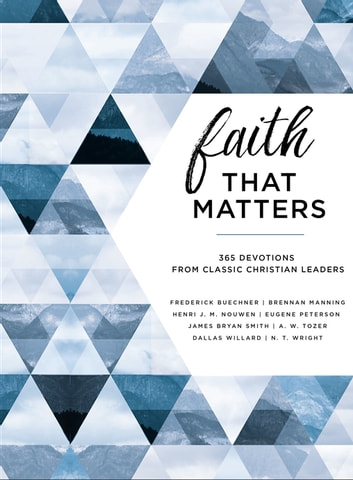 Faith That Matters - 365 Devotions from Classic Christian Leaders ebook by Frederick Buechner,Brennan Manning,Henri Nouwen,Eugene H. Peterson,James K. Smith,A. W. Tozer,Dallas Willard,N. T. Wright