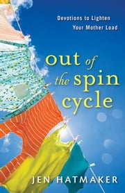 Out of the Spin Cycle - Devotions to Lighten Your Mother Load ebook by Jen Hatmaker