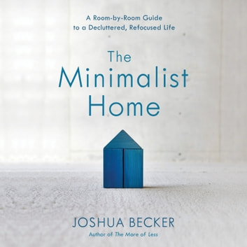 The Minimalist Home - A Room-by-Room Guide to a Decluttered, Refocused Life audiobook by Joshua Becker