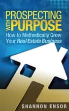 Prospecting with Purpose - How to Methodically Grow Your Real Estate Business ebook by Shannon Ensor