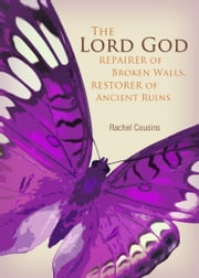 The Lord God: Repairer of Broken Walls, Restorer of Ancient Ruins ebook by Cousins, Rachel