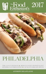 PHILADELPHIA - 2017 - The Food Enthusiast's Complete Restaurant Guide ebook by Andrew Delaplaine