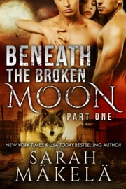 Beneath the Broken Moon: Part One - Shifter/Vampire Romance ebook by Sarah Makela