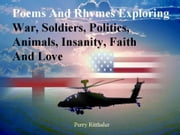 Poems and Rhymes Exploring War Soldiers Politics Animals Insanity Faith and Love ebook by Perry Ritthaler